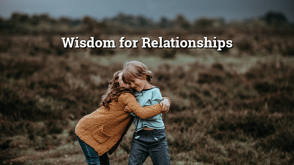 Wisdom For Relationships